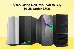 Top Class Desktop PCs to Buy in UK Under £500