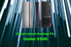 3 Best Lenovo Desktop PCs Under £500